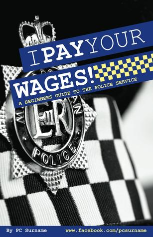 I Pay Your Wages! A Beginners Guide to the Police Service