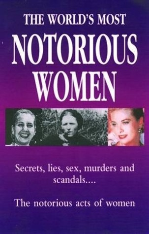 The World's Most Notorious Women: Secrets, Lies, Sex, Murders and Scandals..