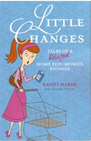 Little Changes: Tales of a Reluctant Home Eco-Momics Pioneer by Kristi Marsh