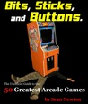 Bits Sticks and Buttons.The Unofficial Guide to the 50 Greatest Arcade Games