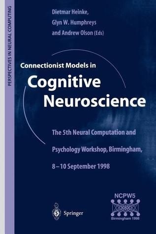 Connectionist Models in Cognitive Neuroscience: The 5th Neural Computation and Psychology Workshop, Birmingham, 8 10 September 1998