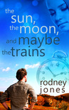 The Sun, the Moon and Maybe the Trains by Rodney  Jones