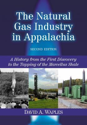 The Natural Gas Industry in Appalachia: A History from the First Discovery to the Tapping of the Marcellus Shale