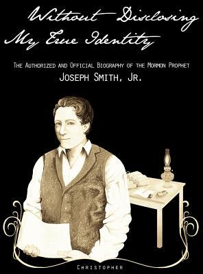 Without Disclosing My True Identity— The Authorized and Official Biography of the Mormon Prophet, Joseph Smith, Jr.