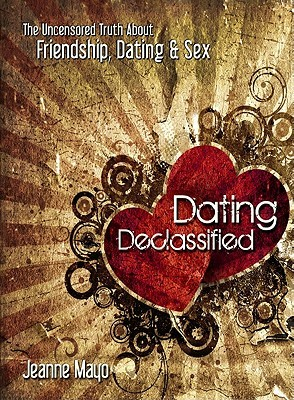 Dating Declassified: The Uncensored Truth about Dating, Friendship & Sex