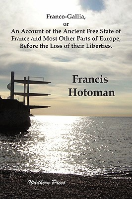 Franco-Gallia, or an Account of the Ancient Free State of France and Most Other Parts of Europe, Before the Loss of Their Liberties