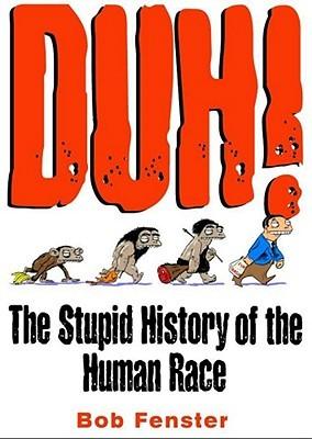 Duh!: The Stupid History of the Human Race