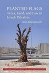 Planted Flags: Trees, Land, and Law in Israel/Palestine