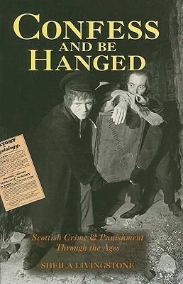 Confess And Be Hanged: Scottish Crime And Punishment Through The Ages