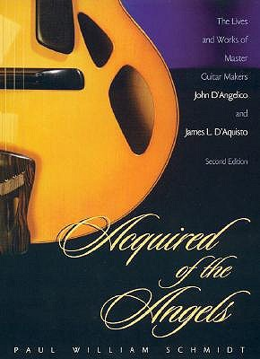 Acquired of the Angels: The Lives & Works of Master Guitar Makers John D'Angelico & James L. D'Aquisto