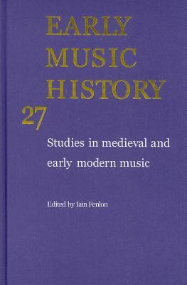Early Music History, Volume 27: Studies in Medieval and Early Modern Music