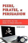 Peers, Pirates, and Persuasion: Rhetoric in the Peer-To-Peer Debates