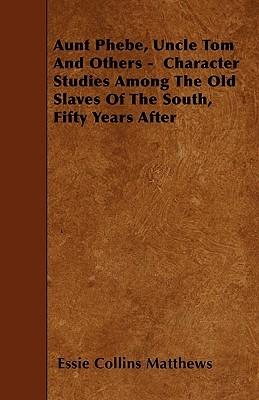Aunt Phebe, Uncle Tom and Others - Character Studies Among the Old Slaves of the South, Fifty Years After