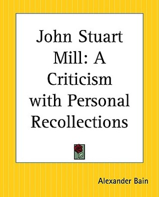 John Stuart Mill: A Criticism with Personal Recollections
