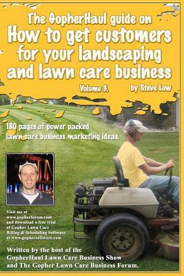 The GopherHaul guide on how to get customers for your landscaping and lawn care business - Volume 3.: Anyone can start a landscaping or lawn care business but the tricky part is finding customers. This book will show you how.