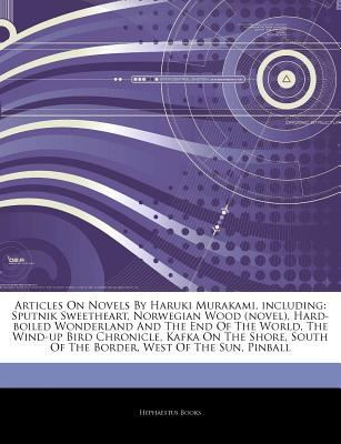 Articles on Novels by Haruki Murakami, Including: Sputnik Sweetheart, Norwegian Wood (Novel), Hard-Boiled Wonderland and the End of the World, the Wind-Up Bird Chronicle, Kafka on the Shore, South of the Border, West of the Sun, Pinball
