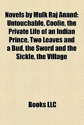 Novels by Mulk Raj Anand: Untouchable, Coolie, the Private Life of an Indian Prince, Two Leaves and a Bud, the Sword and the Sickle, the Village