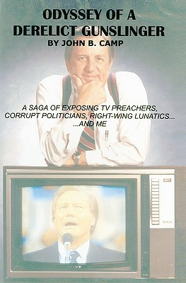 Odyssey of a Derelict Gunslinger: A Saga of Exposing TV Preachers, Corrupt Politicians, Right-Wing Lunatics...and Me