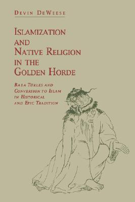 Islamization and Native Religion in the Golden Horde by Devin Deweese