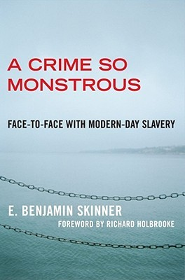 a crime so monstrous face to face modern day slavery by e a crime so monstrous face to face modern day slavery by e benjamin skinner