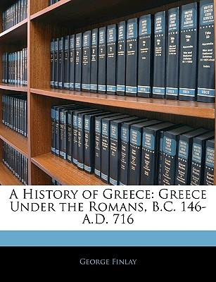 A History of Greece: Greece Under the Romans, B.C. 146-A.D. 716