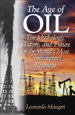 The Age of Oil: The Mythology, History, and Future of the World's Most Controversial Resource