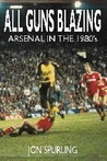 All Guns Blazing: Arsenal in the 1980s