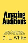 Amazing Auditions: Simple, Powerful Audition Techniques And 44 Fantastic Monologues That Will Make You Stand Out At Your Next Audition