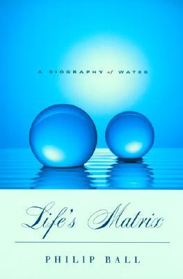 Life's Matrix: A Biography of Water, With a new preface