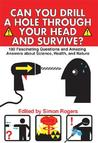 Can You Drill a Hole Through Your Head and Survive?: 180 Fascinating Questions and Amazing Answers about Science, Health, and Nature