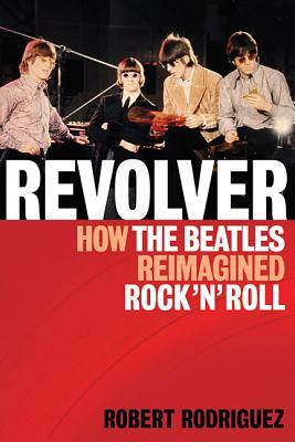 Revolver: How the Beatles Reimagined Rock n Roll