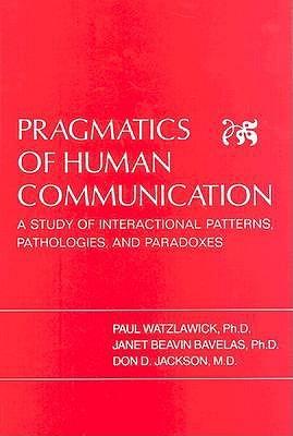 Pragmatics of Human Communication: A Study of Interactional Patterns, Pathologies and Paradoxes