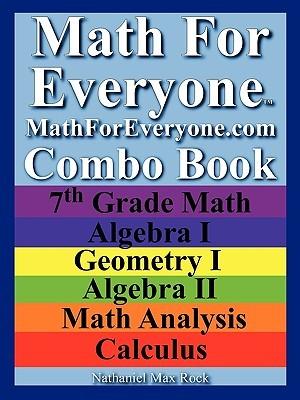 Math for Everyone Combo Book: 7th Grade Math, Algebra I, Geometry I, Algebra II, Math Analysis, Calculus
