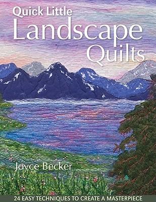 Quick Little Landscape Quilts: 24 Easy Techniques to Create a Materpiece