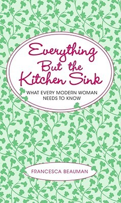 Everything But the Kitchen Sink: What Every Modern Woman Needs to ...