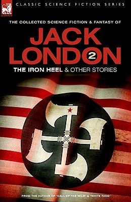 The Collected Science Fiction and Fantasy of Jack London 2: The Iron Heel And Other Stories