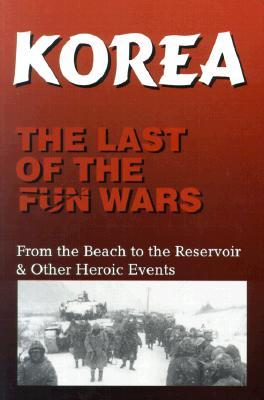 Korea the Last of the Fun Wars: From the Beach to the Reservoir & Other Heroic Events