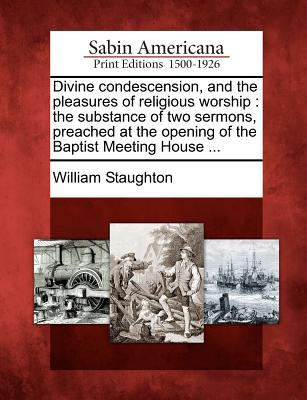 Divine Condescension, and the Pleasures of Religious Worship: The Substance of Two Sermons, Preached at the Opening of the Baptist Meeting House ...