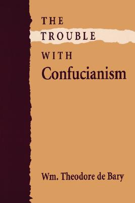The Trouble with Confucianism by William Theodore de Bary