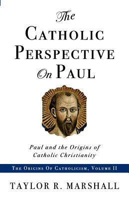 The Catholic Perspective on Paul: Paul and the Origins of Catholic Christianity