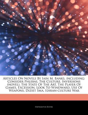 Articles on Novels by Iain M. Banks, Including: Consider Phlebas, the Culture, Inversions (Novel), the State of the Art, the Player of Games, Excession, Look to Windward, Use of Weapons, Diziet Sma, Idiran-Culture War