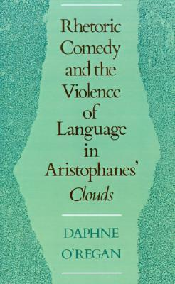 Rhetoric, Comedy, and the Violence of Language in Aristophanes' Clouds