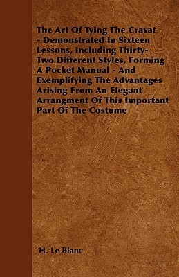 The Art of Tying the Cravat - Demonstrated in Sixteen Lessons, Including Thirty-Two Different Styles, Forming a Pocket Manual - And Exemplifying the A