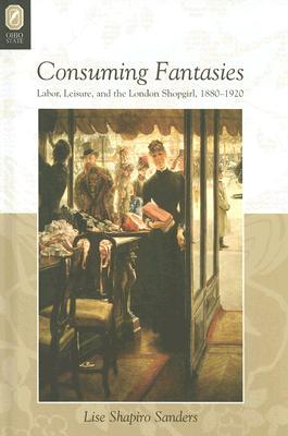 Consuming Fantasies: Labor, Leisure, And The London Shopgirl