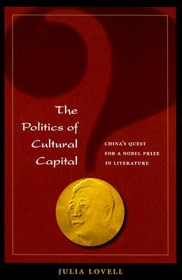 The Politics of Cultural Capital: China's Quest for a Nobel Prize in Literature