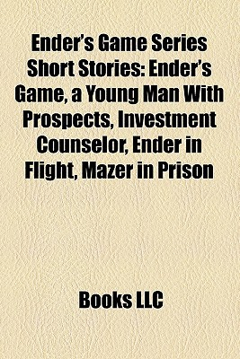 Ender's Game Series Short Stories: Ender's Game, a Young Man With Prospects, Investment Counselor, Ender in Flight, Mazer in Prison