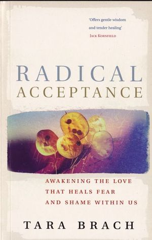 Radical Acceptance: Awakening The Love That Heals Fear And Shame Within Us