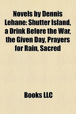 Novels by Dennis Lehane: Shutter Island, a Drink Before the War, the Given Day, Prayers for Rain, Sacred