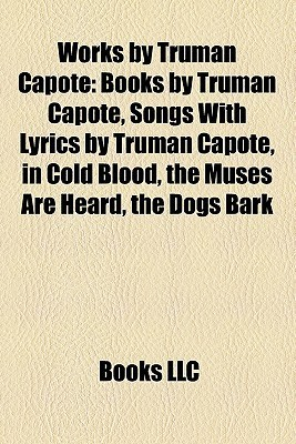 Works by Truman Capote: Books by Truman Capote, Songs With Lyrics by Truman Capote, in Cold Blood, the Muses Are Heard, the Dogs Bark