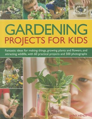 Gardening Projects for Kids: Fantastic Ideas for Making Things, Growing Plants and Flowers, and Attracting Wildlife, with 60 Practical Projects and 500 Photographs